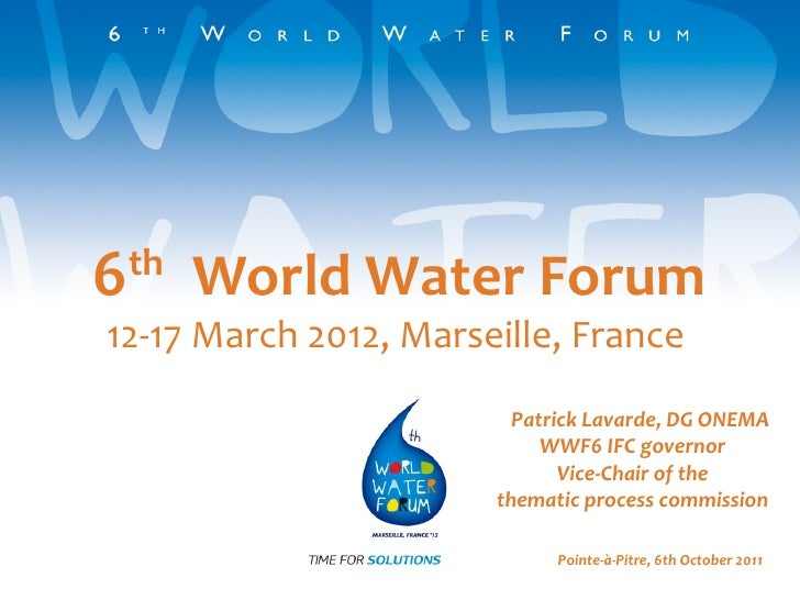 6 th   World Water Forum 12-17 March 2012, Marseille, France  Patrick Lavarde, DG ONEMA WWF6 IFC governor Vice-Chair of th...