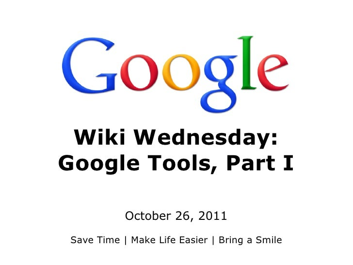 Wiki Wednesday:Google Tools, Part I            October 26, 2011 Save Time | Make Life Easier | Bring a Smile