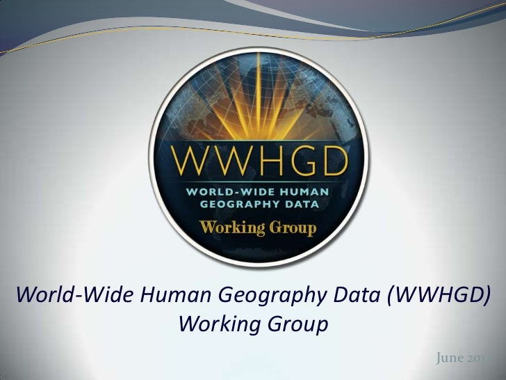 World-Wide Human Geography Data (WWHGD)             Working Group                                  June 2012