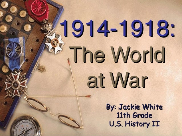 1914-1918:The World at War    By: Jackie White       11th Grade     U.S. History II