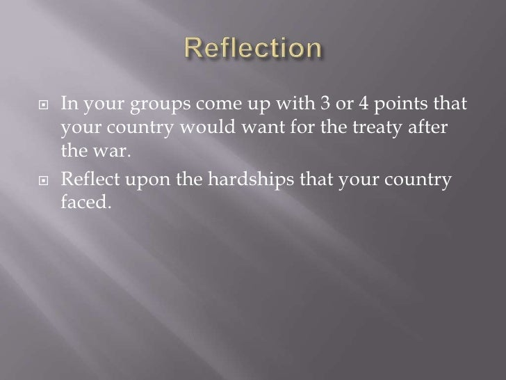    In your groups come up with 3 or 4 points that    your country would want for the treaty after    the war.   Reflect ...