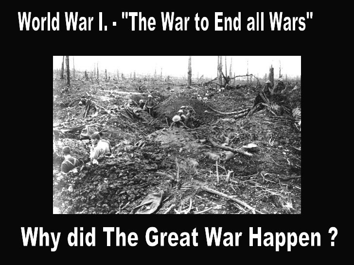 "World War I. - ""The War to End all Wars"" Why did The Great War Happen ?"