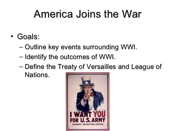 America Joins the War• Goals:  – Outline key events surrounding WWI.  – Identify the outcomes of WWI.  – Define the Treaty...