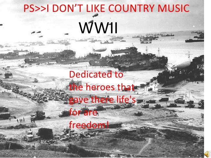 PS>>I DON'T LIKE COUNTRY MUSIC<br />WWII<br />Dedicated to the heroes that gave there life's for are freedom!<b...