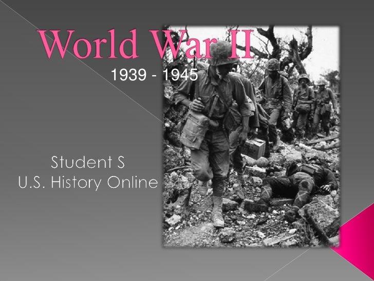 World War II<br />1939 - 1945<br />Student S<br />U.S. History Online<br />