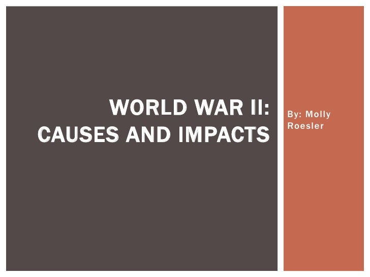 By: Molly Roesler<br />World War II:Causes and Impacts<br />