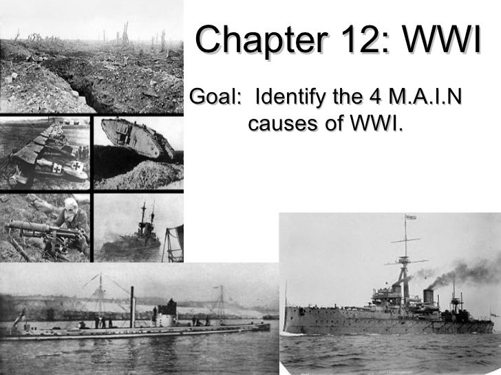 Chapter 12: WWIGoal: Identify the 4 M.A.I.N     causes of WWI.