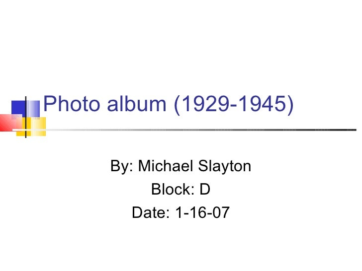Photo album (1929-1945) By: Michael Slayton Block: D Date: 1-16-07