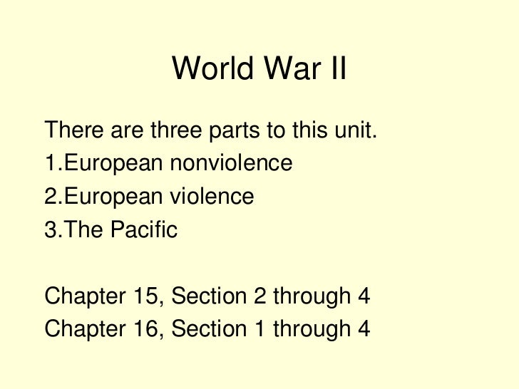 World War IIThere are three parts to this unit.1.European nonviolence2.European violence3.The PacificChapter 15, Section 2...