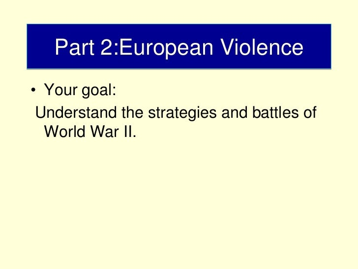 Part 2:European Violence• Your goal: Understand the strategies and battles of  World War II.
