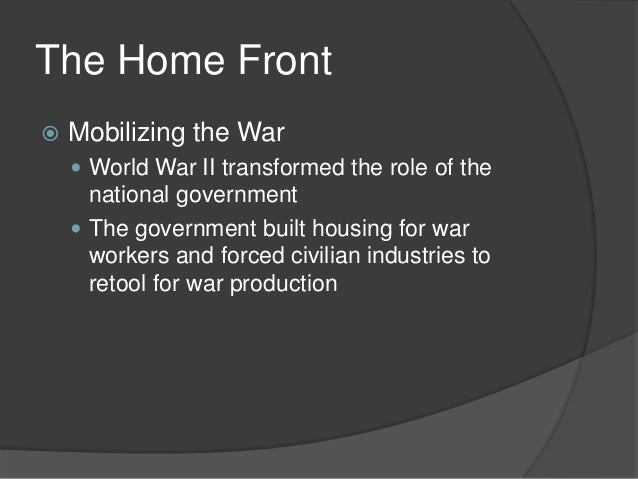 The Home Front Mobilizing the War World War II transformed the role of thenational government The government built hous...