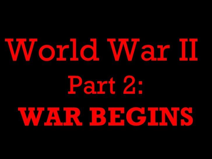 World War II  Part 2:WAR BEGINS