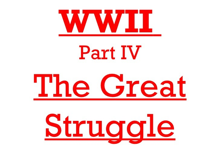 WWII  Part IVThe Great Struggle