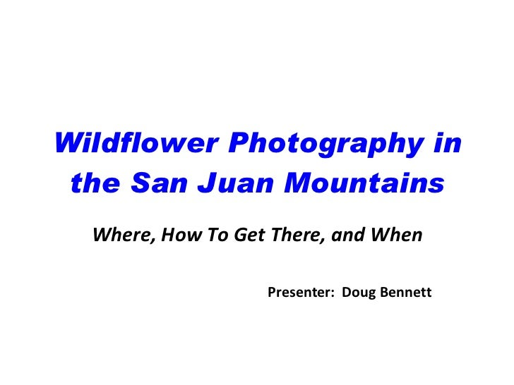 Wildflower Photography in the San Juan Mountains Where, How To Get There, and When Presenter:  Doug Bennett