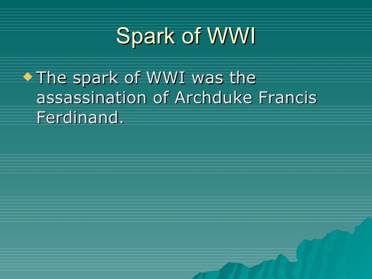 Spark of WWI <ul><li>The spark of WWI was the assassination of Archduke Francis Ferdinand. </li></ul>