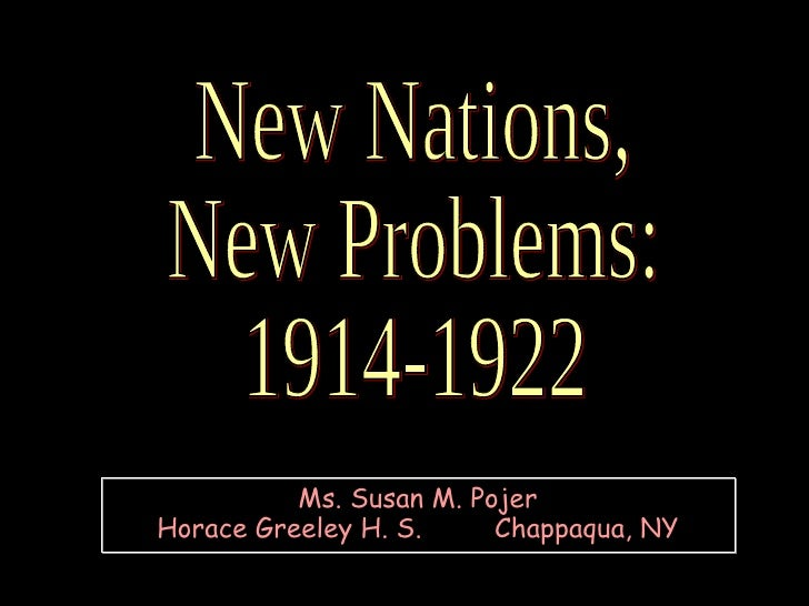 New Nations, New Problems: 1914-1922 Ms. Susan M. Pojer Horace Greeley H. S.  Chappaqua, NY