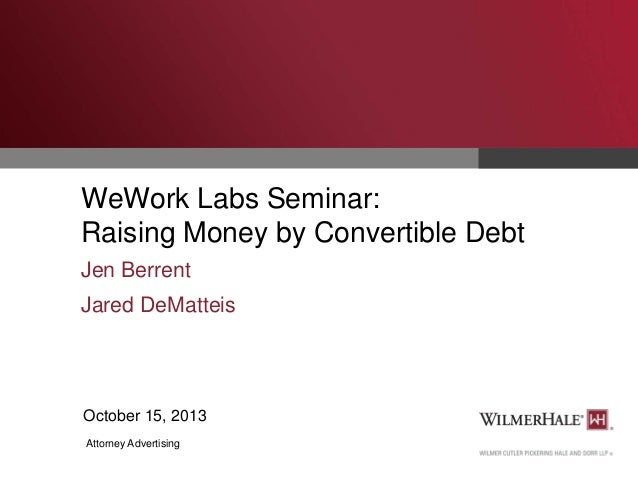 WeWork Labs Seminar: Raising Money by Convertible Debt Jen Berrent Jared DeMatteis  October 15, 2013 Attorney Advertising