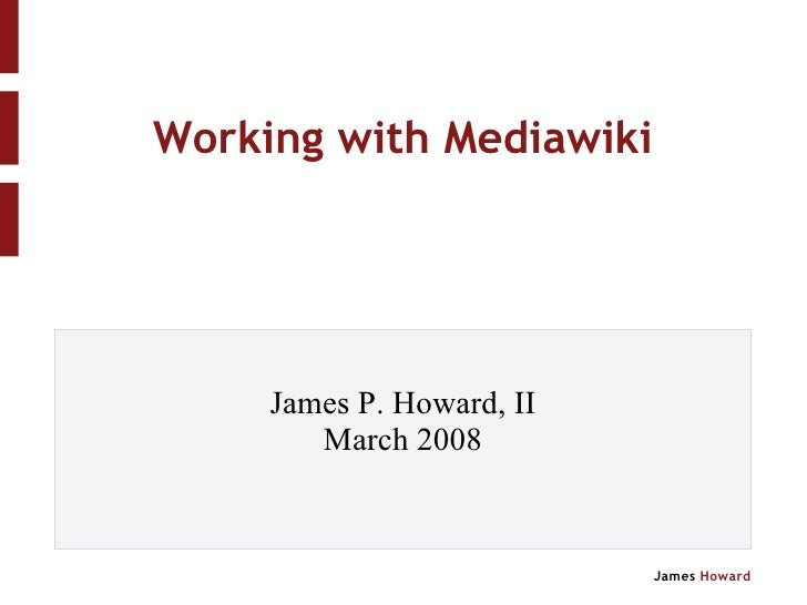 Working with Mediawiki James P. Howard, II March 2008