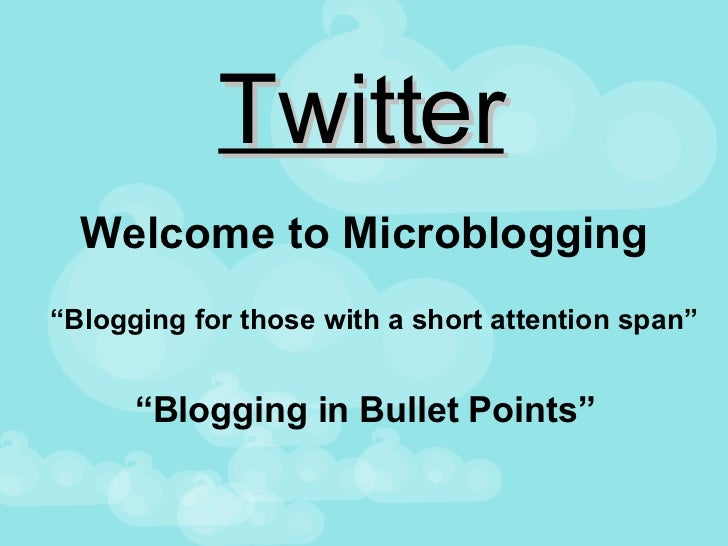 """Twitter Welcome to Microblogging """" Blogging in Bullet Points"""" """" Blogging for those with a short attention span"""""""