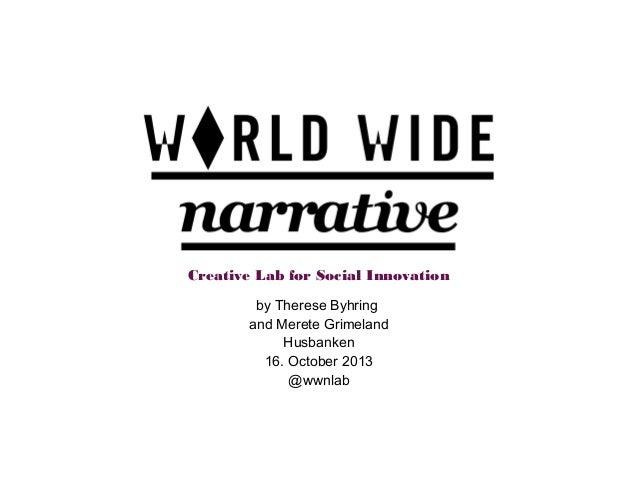Creative Lab for Social Innovation by Therese Byhring and Merete Grimeland Husbanken 16. October 2013 @wwnlab
