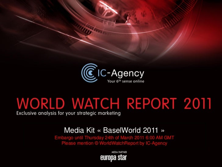 Media Kit « BaselWorld 2011 »Embargo until Thursday 24th of March 2011 6:00 AM GMT  Please mention © WorldWatchReport by I...