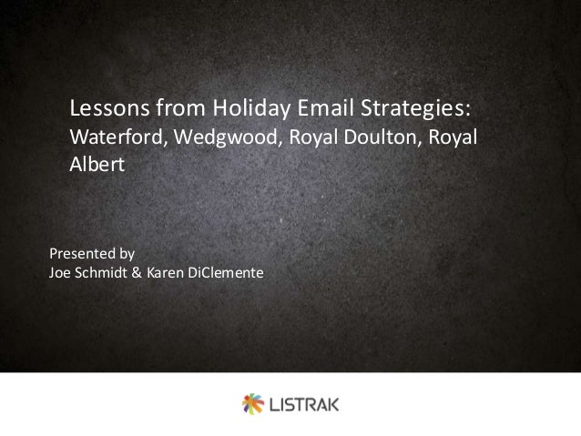 Lessons from Holiday Email Strategies: Waterford, Wedgwood, Royal Doulton, Royal Albert Presented by Joe Schmidt & Karen D...