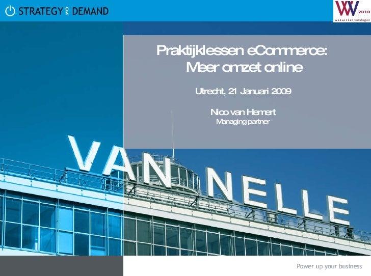 Praktijklessen eCommerce:  Meer omzet online Utrecht, 21 Januari 2009 Nico van Hemert Managing partner
