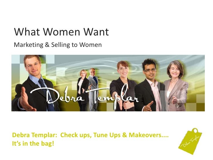 What Women Want<br />Marketing & Selling to Women<br />Debra Templar: Check ups, Tune Ups & Makeovers....It's in the bag! ...