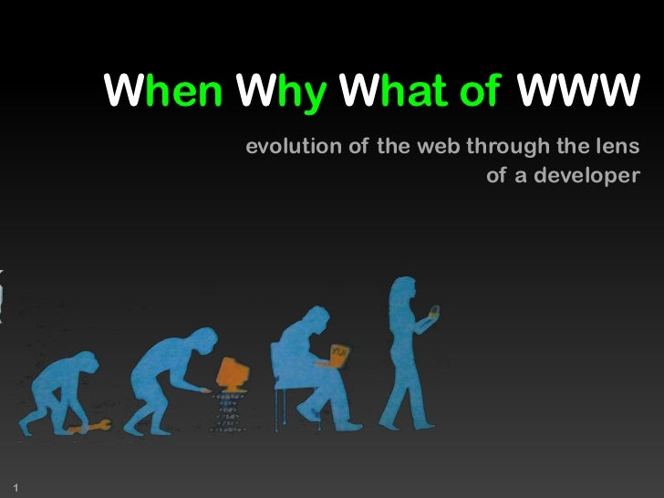 When Why What of WWW<br /> evolution of the web through the lens <br />of a developer<br />1<br />