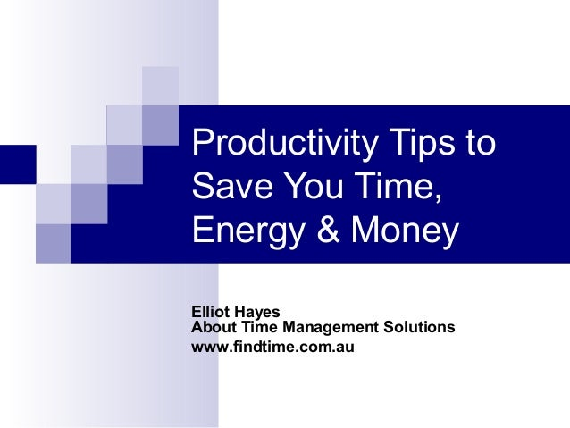 Productivity Tips to Save You Time, Energy & Money Elliot Hayes About Time Management Solutions www.findtime.com.au