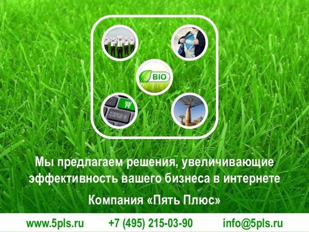 Мы предлагаем решения, увеличивающие эффективность вашего бизнеса в интернете Компания «Пять Плюс» www.5pls.ru  +7 (495) 2...