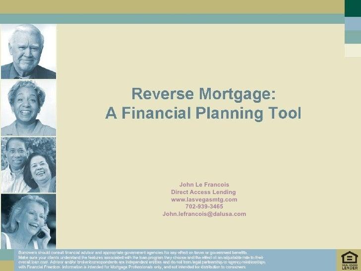 John Le Francois Direct Access Lending  www.lasvegasmtg.com 702-939-3465 [email_address] Borrowers should consult financia...
