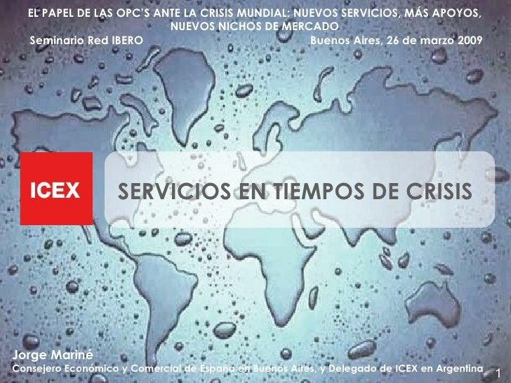 <ul><li>SERVICIOS EN TIEMPOS DE CRISIS </li></ul>Jorge Mariné  Consejero Económico y Comercial de España en Buenos Aires, ...