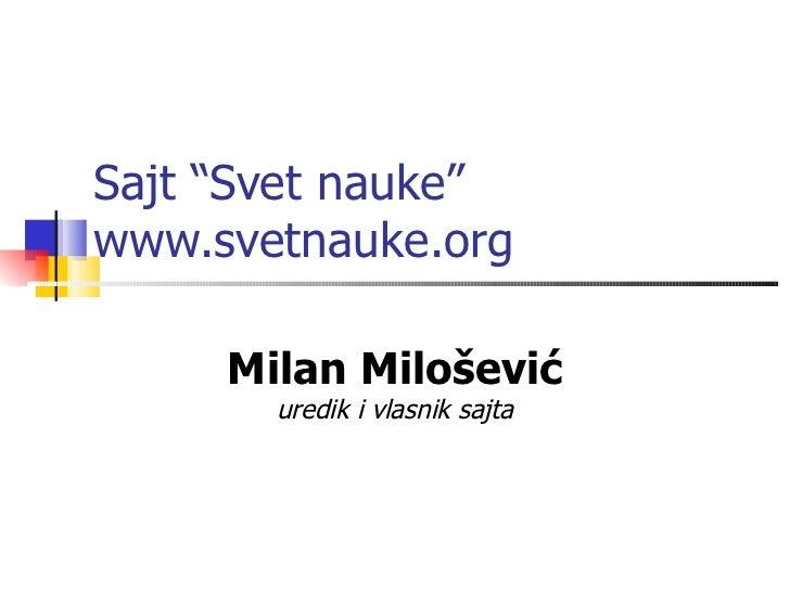 """Sajt """"Svet nauke""""www.svetnauke.org     Milan Milošević       uredik i vlasnik sajta"""