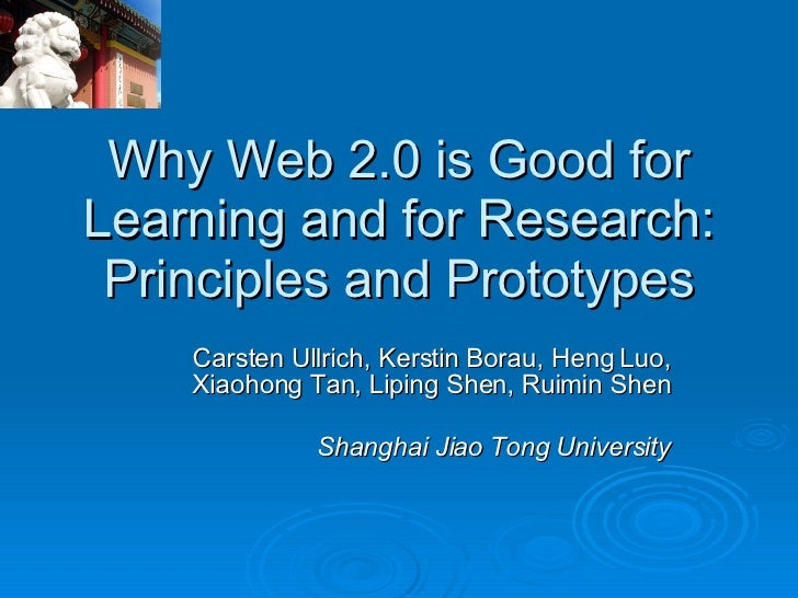 Why Web 2.0 is Good for Learning and for Research: Principles and Prototypes Carsten Ullrich, Kerstin Borau, Heng Luo, Xia...