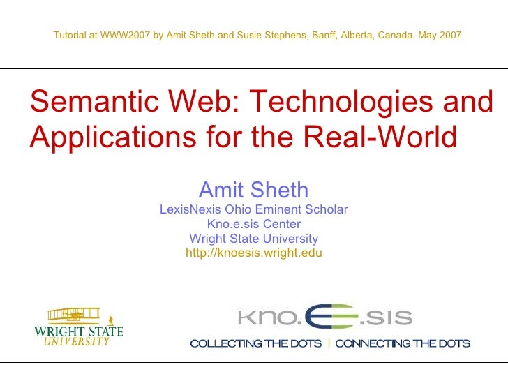 Semantic Web: Technologies and Applications for the Real-World Amit Sheth LexisNexis Ohio Eminent Scholar Kno.e.sis Center...
