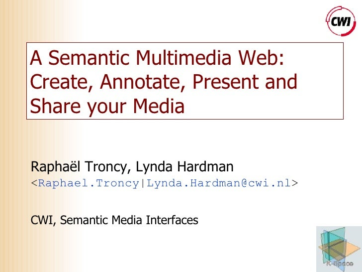 A Semantic Multimedia Web: Create, Annotate, Present and Share your Media Raphaël Troncy, Lynda Hardman < Raphael.Troncy |...