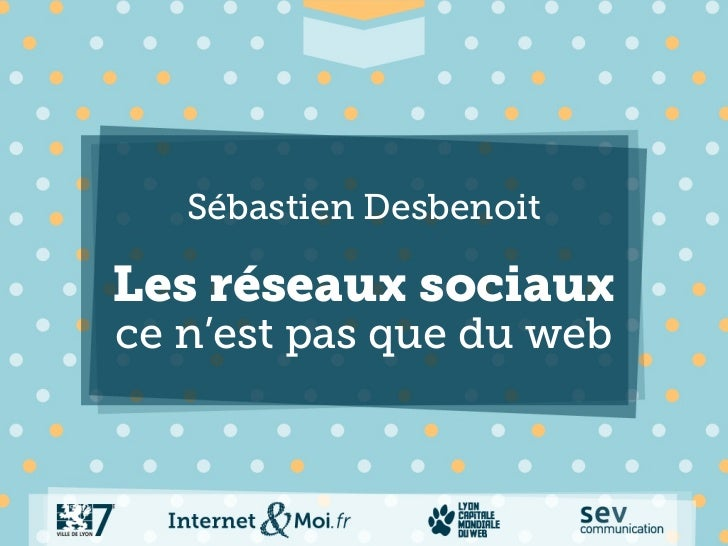 Sébastien DesbenoitLes réseaux sociauxce n'est pas que du web