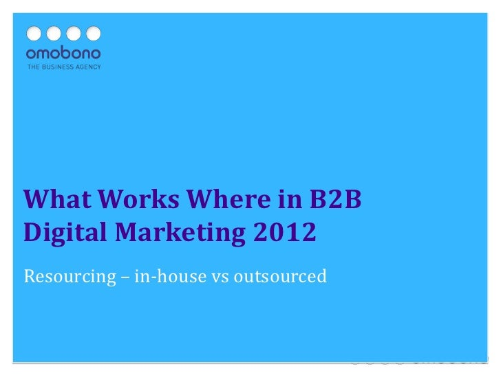 What Works Where in B2BDigital Marketing 2012Resourcing – in-house vs outsourced