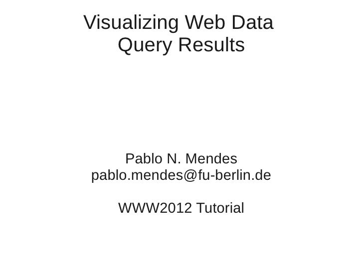 Visualizing Web Data    Query Results     Pablo N. Mendespablo.mendes@fu-berlin.de   WWW2012 Tutorial