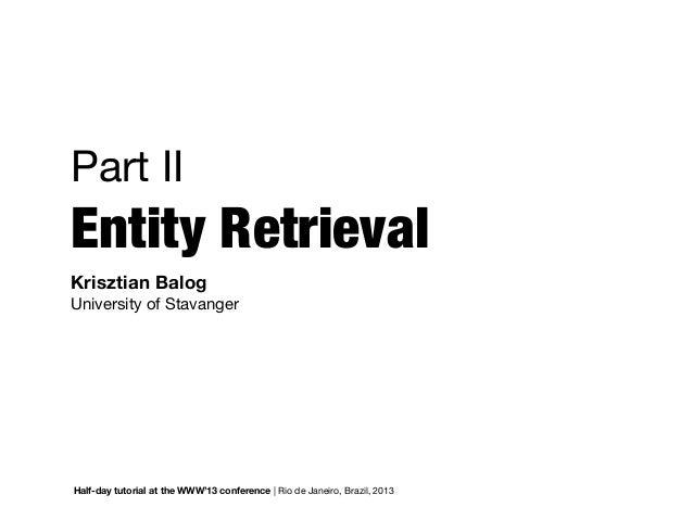 Part IIEntity RetrievalKrisztian BalogUniversity of StavangerHalf-day tutorial at the WWW'13 conference   Rio de Janeiro, ...