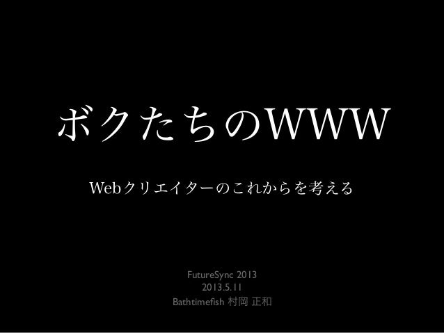 ボクたちのWWWWebクリエイターのこれからを考えるFutureSync 20132013.5.11Bathtimefish 村岡 正和