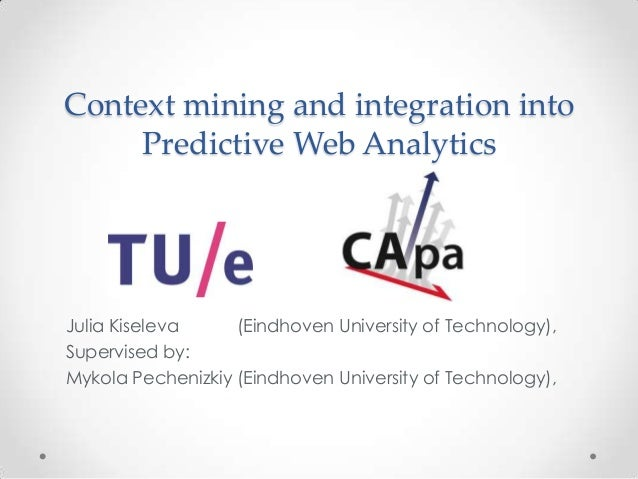 Context mining and integration into Predictive Web Analytics Julia Kiseleva (Eindhoven University of Technology), Supervis...