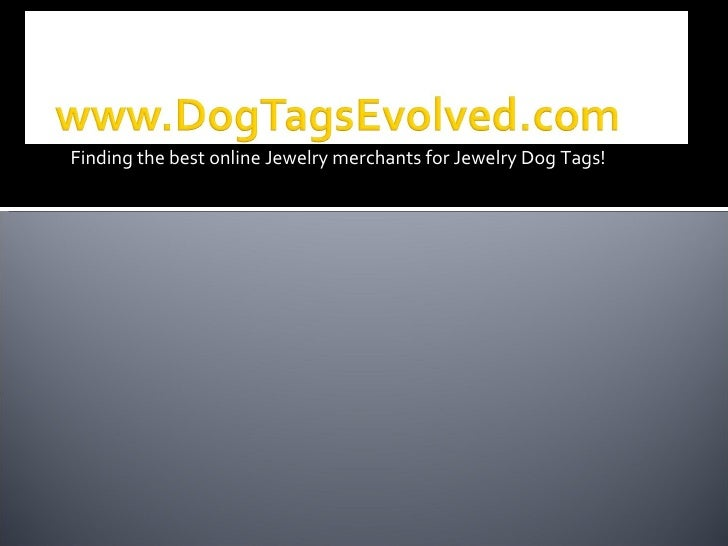 <ul><li>Finding the best online Jewelry merchants for Jewelry Dog Tags! </li></ul>