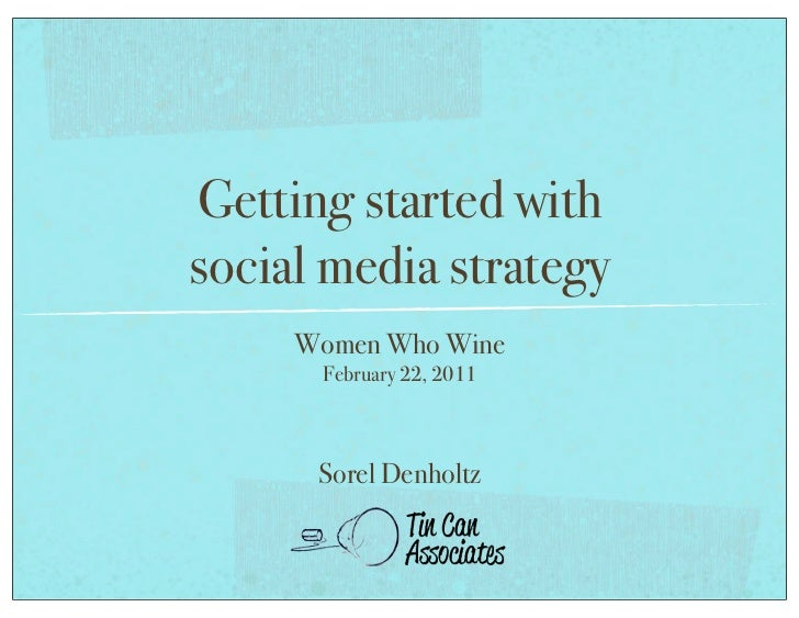Getting started withsocial media strategy     Women Who Wine      February 22, 2011      Sorel Denholtz
