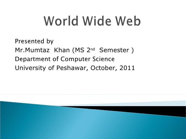 Presented by Mr.Mumtaz  Khan (MS 2 nd   Semester ) Department of Computer Science University of Peshawar, October, 2011