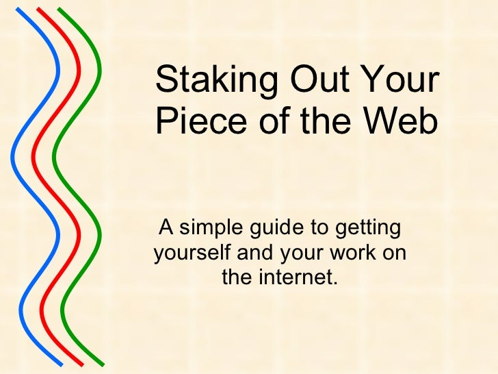 Staking Out Your Piece of the Web A simple guide to getting yourself and your work on the internet.