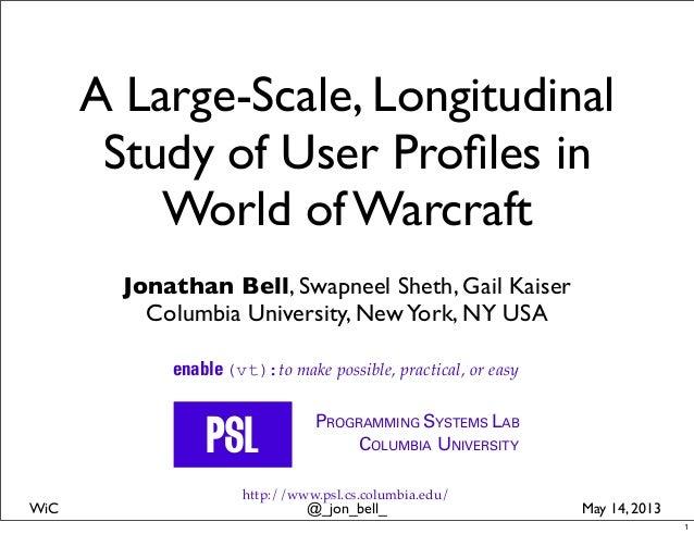 @_jon_bell_WiC May 14, 2013A Large-Scale, LongitudinalStudy of User Profiles inWorld of WarcraftJonathan Bell, Swapneel She...