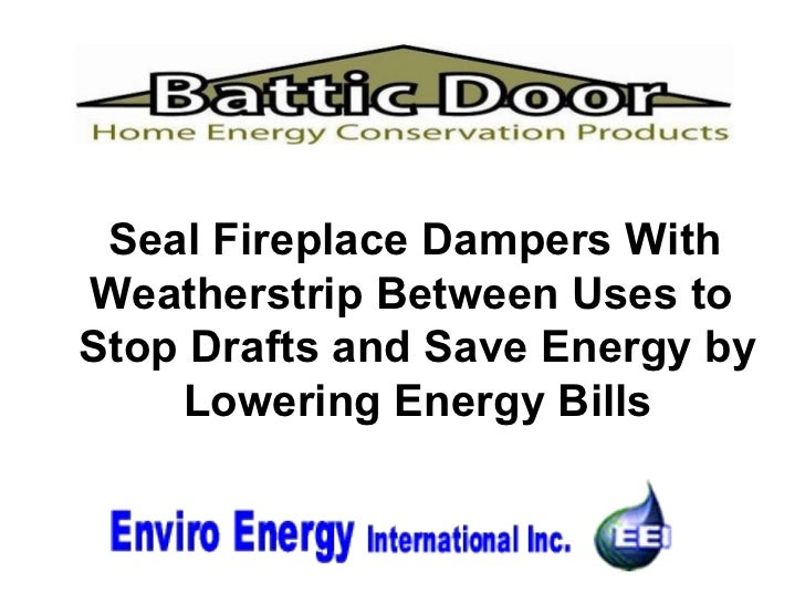<ul><li>Seal Fireplace Dampers With Weatherstrip Between Uses to  Stop Drafts and Save Energy by Lowering Energy Bills </l...