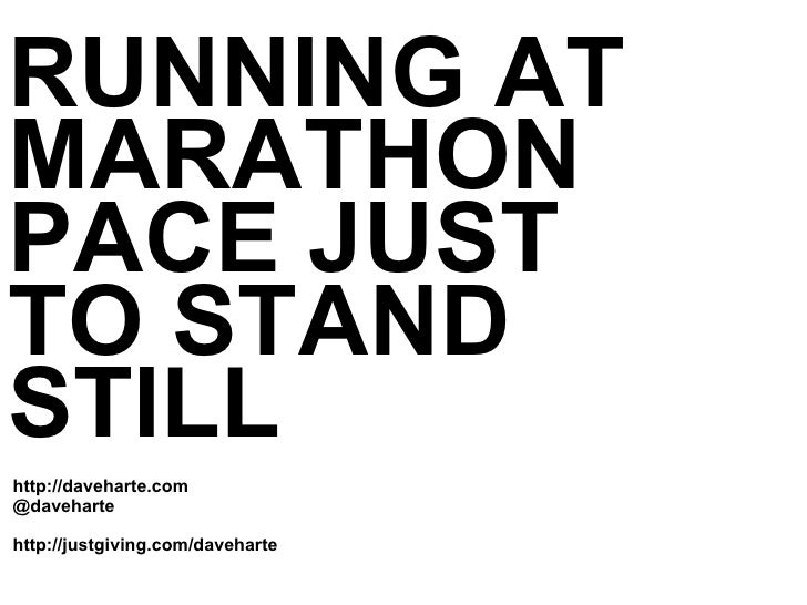 <ul><li>RUNNING AT MARATHON PACE JUST  TO STAND STILL </li></ul><ul><li>http://daveharte.com </li></ul><ul><li>@daveharte ...